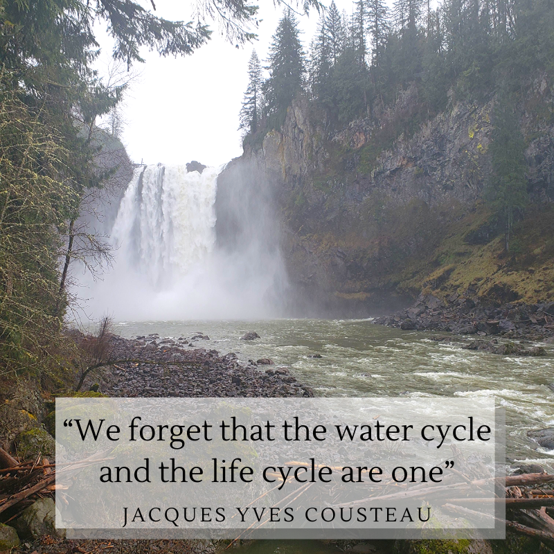 """Image of Snoqualmie waterfall view from the bottom of the falls. Overlay text reads """"We forget that the water cycle and life cycle are one. -.Jacques Yves Cousteau"""""""